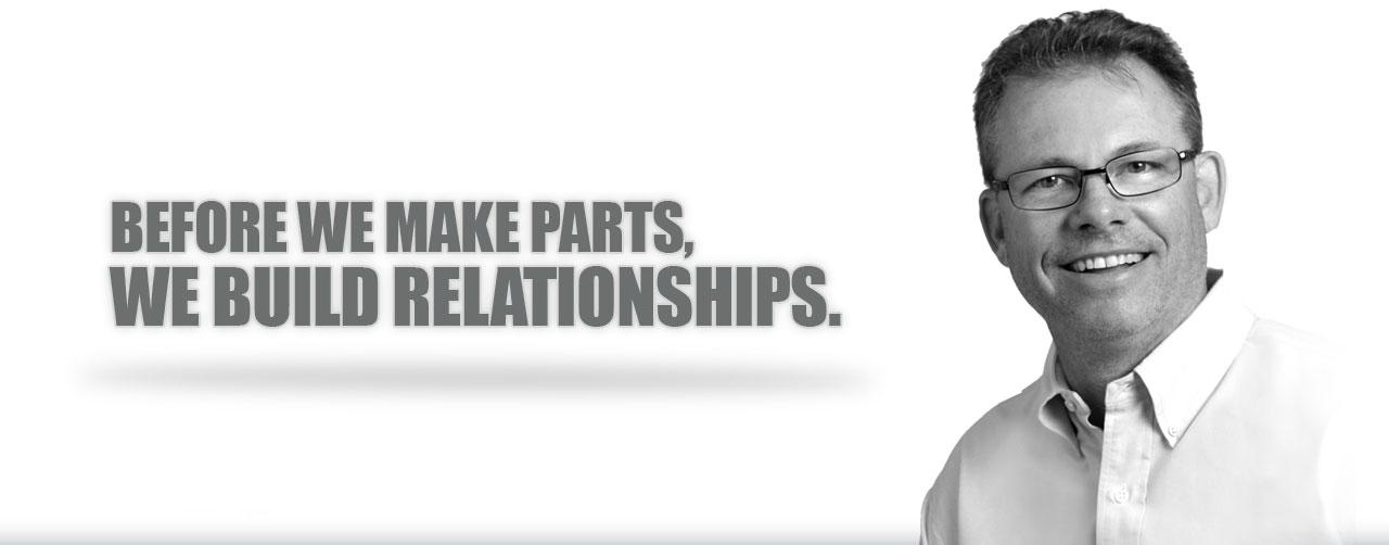 Before we make parts, we build relationships